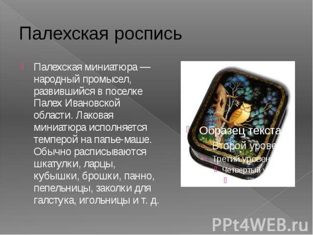 Палехская роспись Палехская миниатюра— народный промысел, развившийся в поселке Палех Ивановской области. Лаковая миниатюра исполняется темперой на папье-маше. Обычно расписываются шкатулки, ларцы, кубышки, брошки, панно, пепельницы, заколки д…