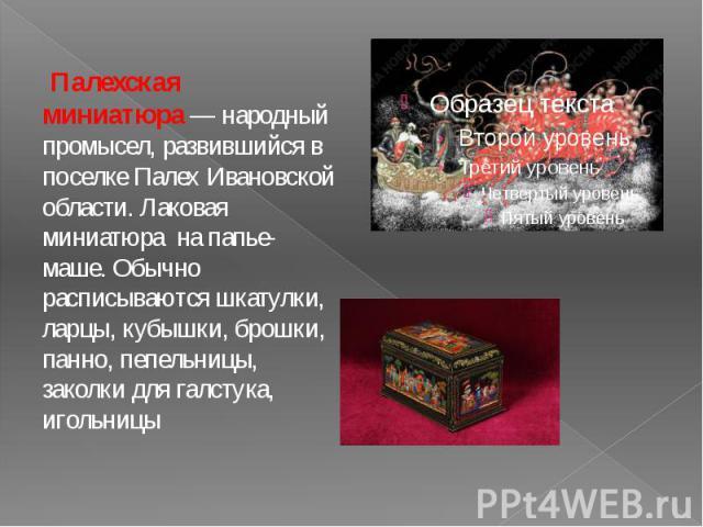 Палехская миниатюра— народный промысел, развившийся в поселке Палех Ивановской области. Лаковая миниатюра на папье-маше. Обычно расписываются шкатулки, ларцы, кубышки, брошки, панно, пепельницы, заколки для галстука, игольницы Палехская миниат…