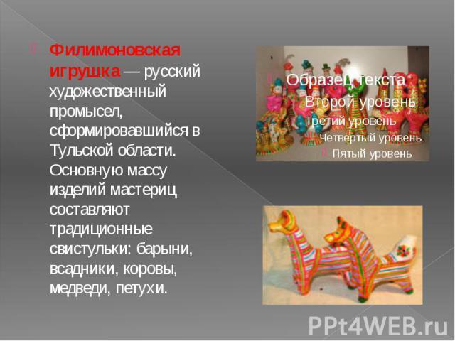 Филимоновская игрушка— русский художественный промысел, сформировавшийся в Тульской области. Основную массу изделий мастериц составляют традиционные свистульки: барыни, всадники, коровы, медведи, петухи. Филимоновская игрушка— русский ху…