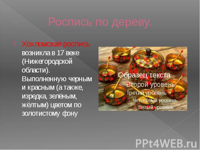 Роспись по дереву. Хохломская роспись возникла в 17 веке (Нижегородской области). Выполненную черным и красным (а также, изредка, зелёным, жёлтым) цветом по золотистому фону