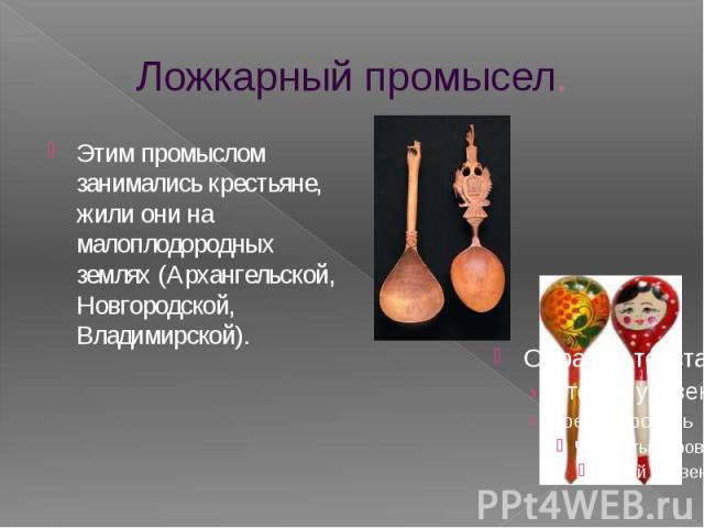 Ложкарный промысел. Этим промыслом занимались крестьяне, жили они на малоплодородных землях (Архангельской, Новгородской, Владимирской).