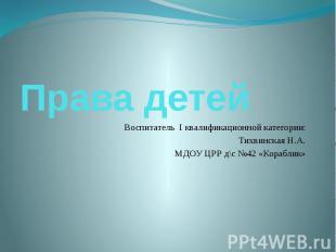 Права детей Воспитатель I квалификационной категории: Тихвинская Н.А. МДОУ ЦРР д