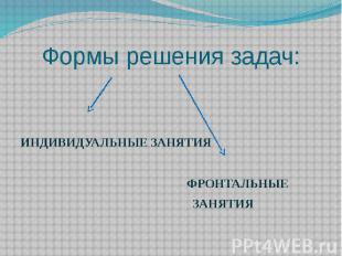 Формы решения задач: ИНДИВИДУАЛЬНЫЕ ЗАНЯТИЯ ФРОНТАЛЬНЫЕ ЗАНЯТИЯ