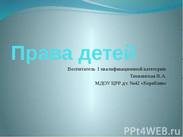 Права детей Воспитатель I квалификационной категории: Тихвинская Н.А. МДОУ ЦРР д\с №42 «Кораблик»