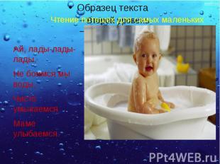 Ай, лады-лады- лады, Не боимся мы воды, Чисто умываемся Маме улыбаемся.