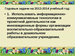 Годовые задачи на 2013-2014 учебный год: 1. Использовать информационно-ком