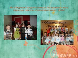 Мы победители городского конкурса исследовательских и творческих проектов «Почем