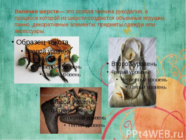 Валяние шерсти— это особая техника рукоделия, в процессе которой из шерсти создаются объемные игрушки, панно, декоративные элементы, предметы одежды или аксессуары.