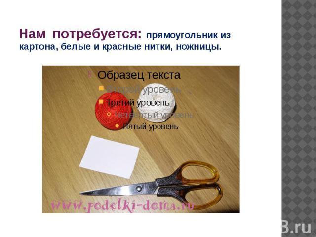 Нам потребуется: прямоугольник из картона, белые и красные нитки, ножницы.