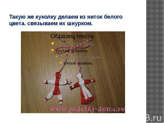 Такую же куколку делаем из ниток белого цвета. связываем их шнурком.