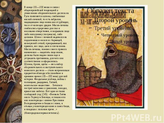 В конце XII—XIII веках в связи с общеевропейской тенденцией к утяжелению оборонительного доспеха на Руси появляются шлемы, снабженные маской-личиной, то есть забралом, защищавшим лицо воина как от рубящих, так и от колющих ударов. Маски-личины снабж…