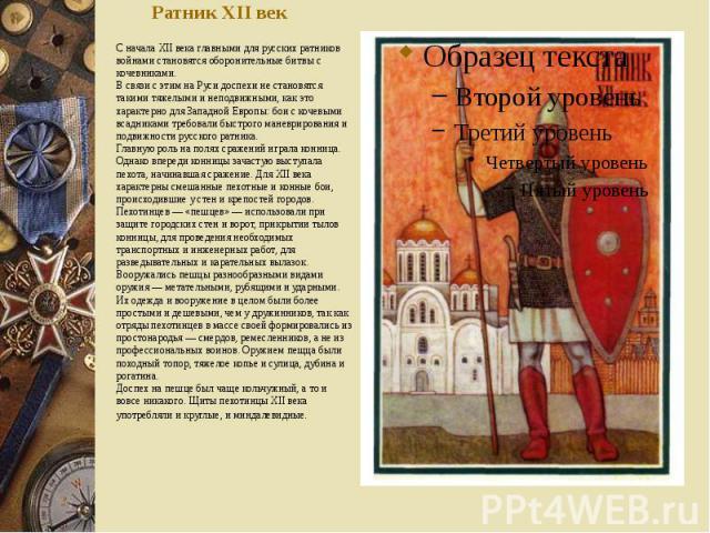 Ратник XII век С начала XII века главными для русских ратников войнами становятся оборонительные битвы с кочевниками. В связи с этим на Руси доспехи не становятся такими тяжелыми и неподвижными, как это характерно для Западной Европы: бои с ко…