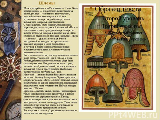 Шлемы Шлемы употреблялись на Руси начиная с X века. Более простые шлемы — без дополнительных защитных частей для лица — стягивались внизу обручем, который иногда орнаментировался. На нем продепывались отверстия для бармицы, то есть кольчужного «ожер…