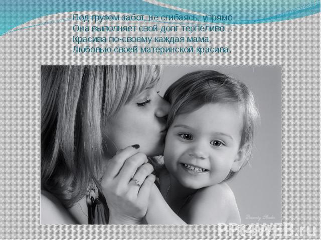 Под грузом забот, не сгибаясь, упрямо Она выполняет свой долг терпеливо… Красива по-своему каждая мама, Любовью своей материнской красива.