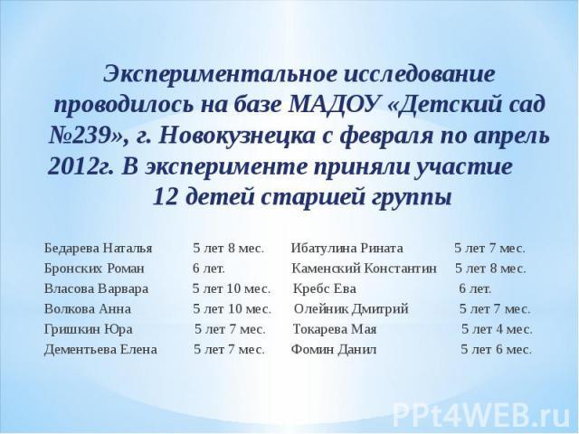 Экспериментальное исследование проводилось на базе МАДОУ «Детский сад №239», г. Новокузнецка с февраля по апрель 2012г. В эксперименте приняли участие 12 детей старшей группы Экспериментальное исследование проводилось на базе МАДОУ «Детский сад №239…