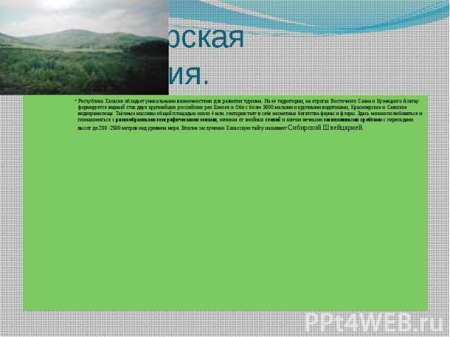 Сибирская Швейцария. Республика Хакасия обладает уникальными возможностями для развития туризма. На её территории, на отрогах Восточного Саяна и Кузнецкого Алатау формируется водный сток двух крупнейших российских рек Енисея и Оби с более 3000 малым…