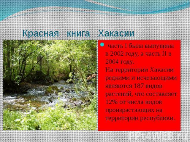 Красная книга Хакасии часть I была выпущена в 2002 году, а часть II в 2004 году. На территории Хакасии редкими и исчезающими являются 187 видов растений, что составляет 12% от числа видов произрастающих на территории республики.