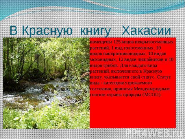 В Красную книгу Хакасии помещены 125 видов покрытосеменных растений, 1 вид голосеменных, 10 видов папоротниковидных, 10 видов моховидных, 12 видов лишайников и 10 видов грибов. Для каждого вида растений, включенного в Красную книгу, указывается свой…
