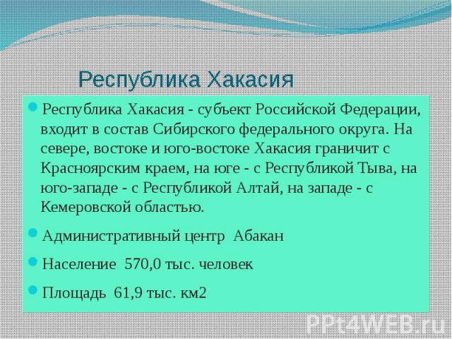 Республика Хакасия Республика Хакасия - субъект Российской Федерации, входит в состав Сибирского федерального округа. На севере, востоке и юго-востоке Хакасия граничит с Красноярским краем, на юге - с Республикой Тыва, на юго-западе - с Республикой …