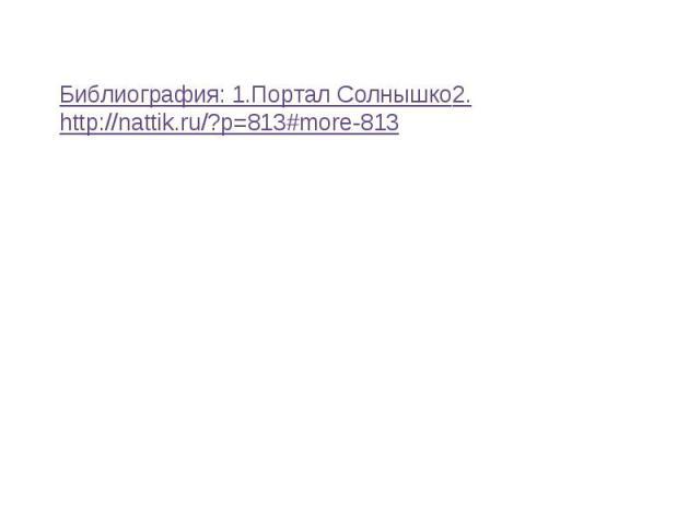 Библиография: 1.Портал Солнышко2.http://nattik.ru/?p=813#more-813