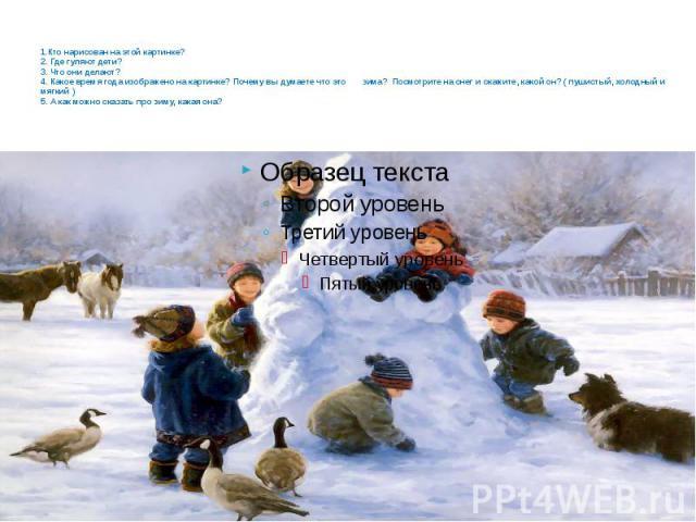 1.Кто нарисован на этой картинке? 2. Где гуляют дети? 3. Что они делают? 4. Какое время года изображено на картинке? Почему вы думаете что это зима? Посмотрите на снег и скажите, какой он? ( пушистый, холодный и мягкий ) 5. А как можно сказать про з…