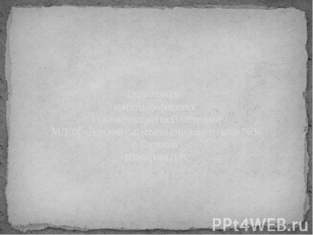 Подготовила : учитель-дефектолог I квалификационной категории МДОУ «Детский сад компенсирующего вида №3» г. Саратова Шакирова Л.В.