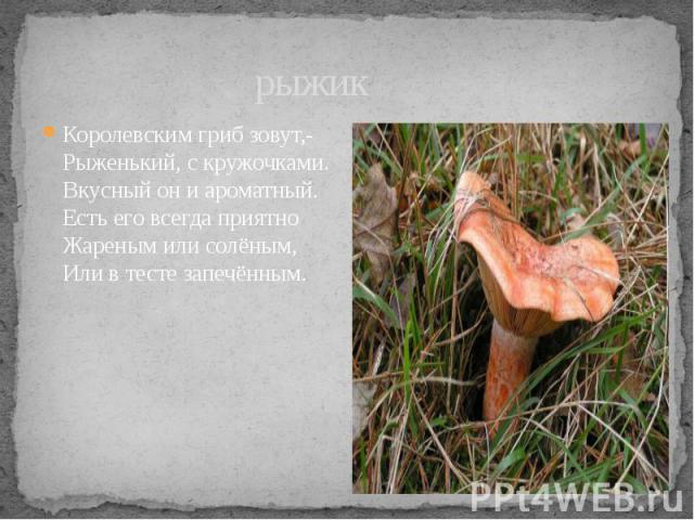 рыжик Королевским гриб зовут,- Рыженький, с кружочками. Вкусный он и ароматный. Есть его всегда приятно Жареным или солёным, Или в тесте запечённым.
