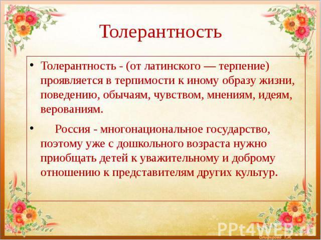 Толерантность Толерантность - (от латинского — терпение) проявляется в терпимости к иному образу жизни, поведению, обычаям, чувством, мнениям, идеям, верованиям. Россия - многонациональное государство, поэтому уже с дошкольного возраста нужно приобщ…