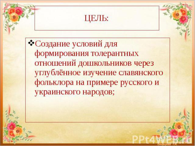 ЦЕЛЬ: Создание условий для формирования толерантных отношений дошкольников через углублённое изучение славянского фольклора на примере русского и украинского народов;