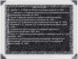 ЛИТЕРАТУРА 1. Сиротюк А. Л. Развитие интеллекта дошкольников. М, 2000 2. Сиротюк
