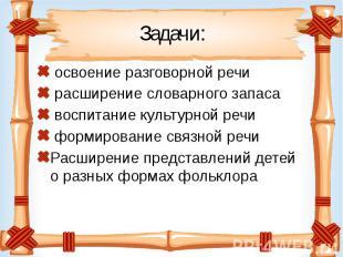 Задачи: освоение разговорной речи расширение словарного запаса воспитание культу
