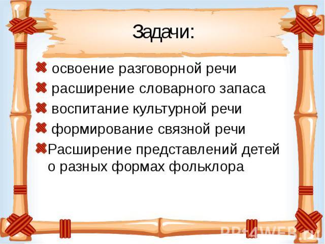 Задачи: освоение разговорной речи расширение словарного запаса воспитание культурной речи формирование связной речи Расширение представлений детей о разных формах фольклора