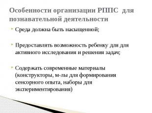 Особенности организации РППС для познавательной деятельности Среда должна быть н