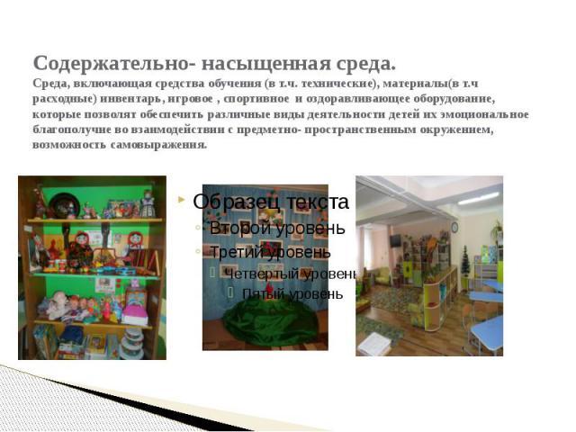 Содержательно- насыщенная среда. Среда, включающая средства обучения (в т.ч. технические), материалы(в т.ч расходные) инвентарь, игровое , спортивное и оздоравливающее оборудование, которые позволят обеспечить различные виды деятельности детей их эм…
