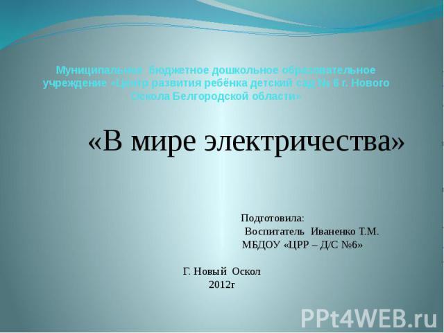 Муниципальное бюджетное дошкольное образовательное учреждение «Центр развития ребёнка детский сад № 6 г. Нового Оскола Белгородской области»   «В мире электричества»