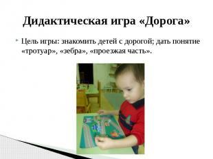Дидактическая игра «Дорога» Цель игры: знакомить детей с дорогой; дать понятие «