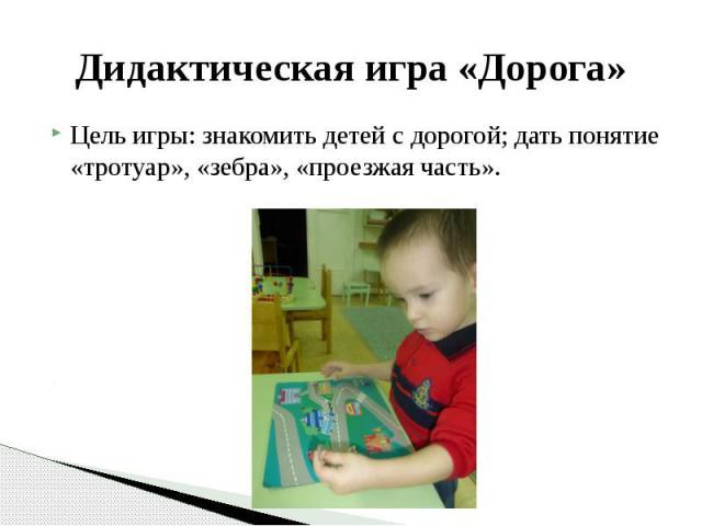 Дидактическая игра «Дорога» Цель игры: знакомить детей с дорогой; дать понятие «тротуар», «зебра», «проезжая часть».