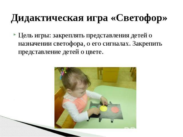 Дидактическая игра «Светофор» Цель игры: закреплять представления детей о назначении светофора, о его сигналах. Закрепить представление детей о цвете.