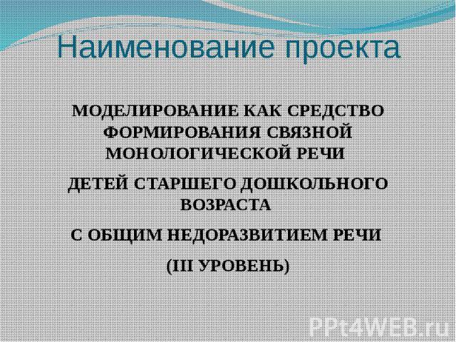 Наименование проекта МОДЕЛИРОВАНИЕ КАК СРЕДСТВО ФОРМИРОВАНИЯ СВЯЗНОЙ МОНОЛОГИЧЕСКОЙ РЕЧИ ДЕТЕЙ СТАРШЕГО ДОШКОЛЬНОГО ВОЗРАСТА С ОБЩИМ НЕДОРАЗВИТИЕМ РЕЧИ (IIIУРОВЕНЬ)