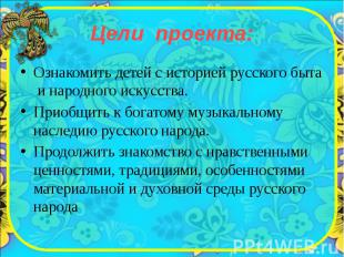Цели проекта: Ознакомить детей с историей русского быта и народного искусства. П
