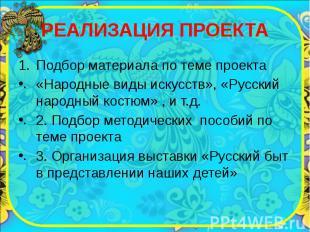 РЕАЛИЗАЦИЯ ПРОЕКТА Подбор материала по теме проекта «Народные виды искусств», «Р