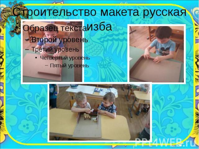 Строительство макета русская изба
