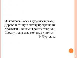 «Славилась Россия чудо-мастерами, Дерево и глину в сказку превращали. Красками и