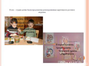 В изо - студии детям были предложены разноуровневые карточки по росписи игрушек