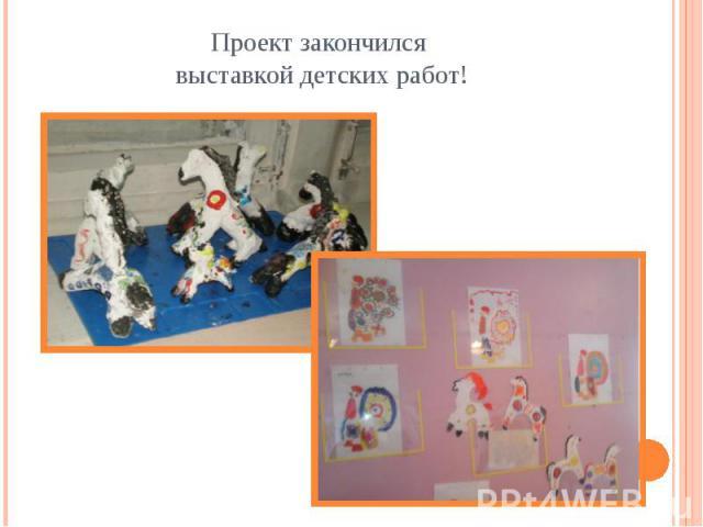 Проект закончился выставкой детских работ!