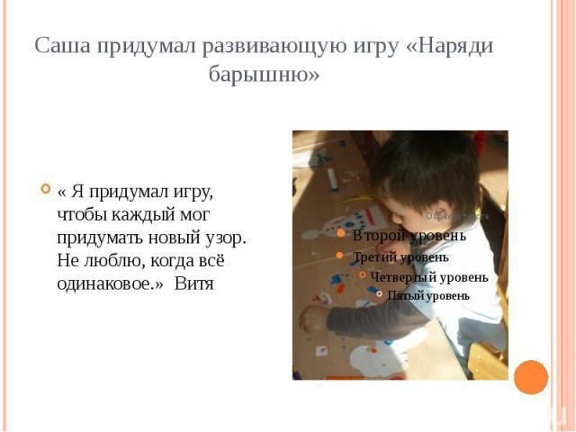 Саша придумал развивающую игру «Наряди барышню» « Я придумал игру, чтобы каждый мог придумать новый узор. Не люблю, когда всё одинаковое.» Витя