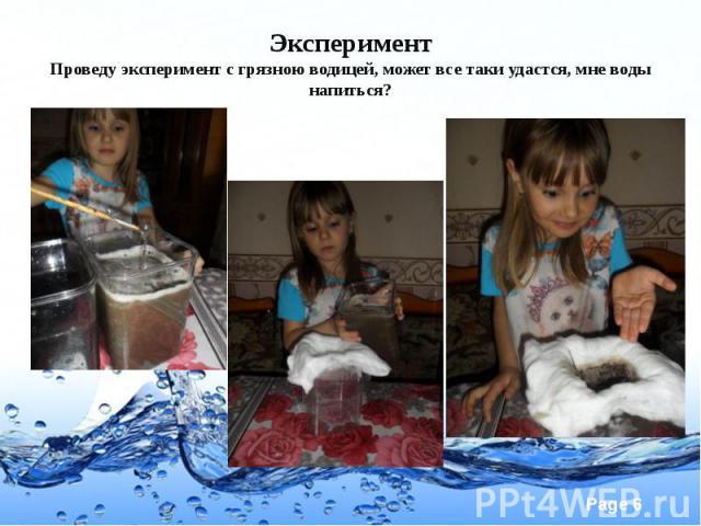 Эксперимент Проведу эксперимент с грязною водицей, может все таки удастся, мне воды напиться?