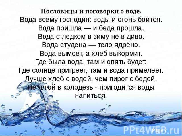 Пословицы и поговорки о воде. Вода всему господин: воды и огонь боится. Вода пришла — и беда прошла. Вода с ледком в зиму не в диво. Вода студена — тело ядрёно. Вода вымоет, а хлеб выкормит. Где была вода, там и опять будет. Где солнце пригреет, там…