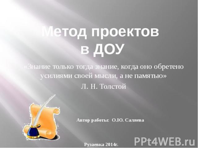 Метод проектов в ДОУ «Знание только тогда знание, когда оно обретено усилиями своей мысли, а не памятью» Л. Н. Толстой