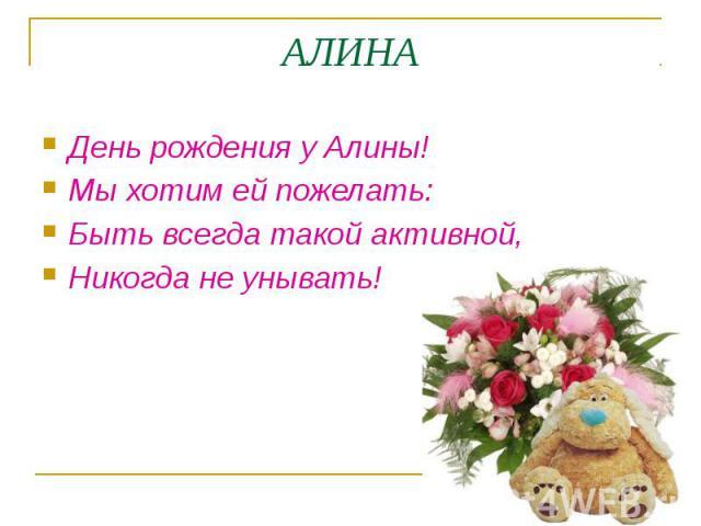 АЛИНА День рождения у Алины! Мы хотим ей пожелать: Быть всегда такой активной, Никогда не унывать!